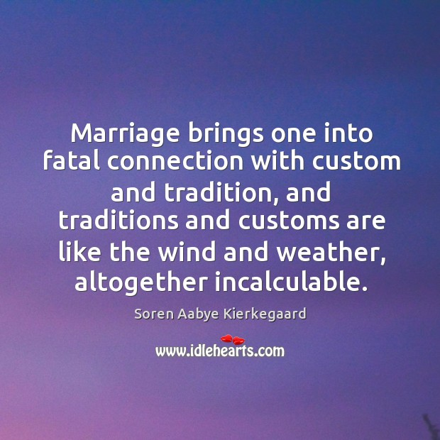 Marriage brings one into fatal connection with custom and tradition, and traditions Image