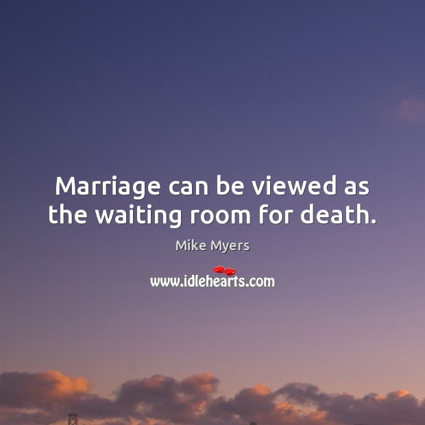 Marriage can be viewed as the waiting room for death. Mike Myers Picture Quote