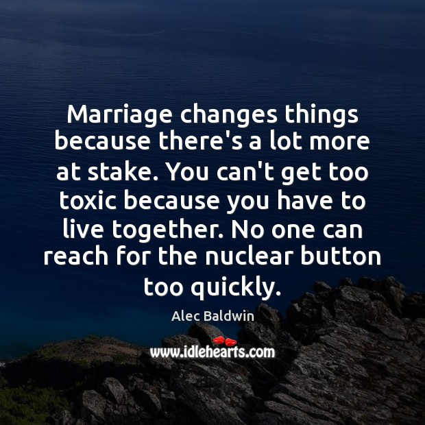 Marriage changes things because there's a lot more at stake. You can't Toxic Quotes Image