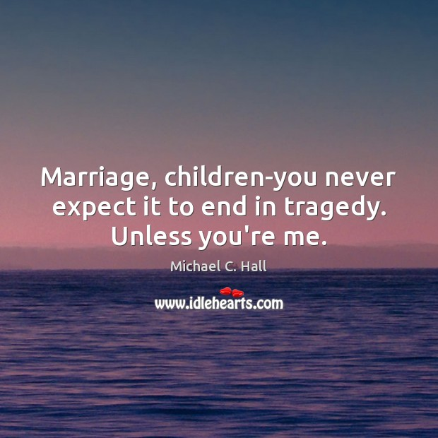Marriage, children-you never expect it to end in tragedy. Unless you're me. Michael C. Hall Picture Quote