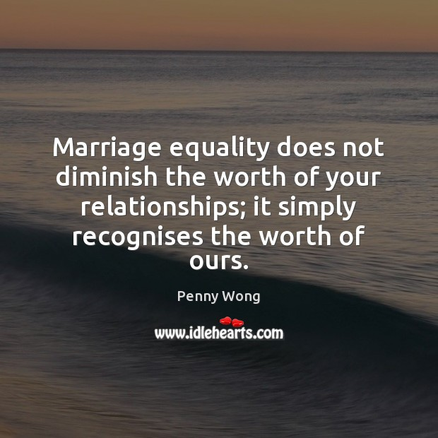 Marriage equality does not diminish the worth of your relationships; it simply Image