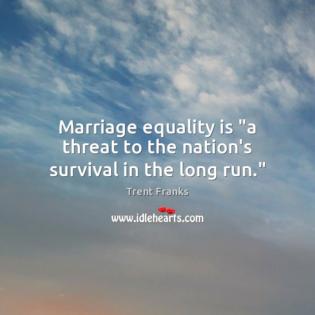 """Marriage equality is """"a threat to the nation's survival in the long run."""" Equality Quotes Image"""
