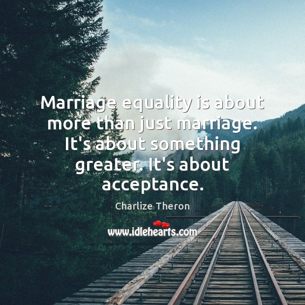 Marriage equality is about more than just marriage. It's about something greater. Equality Quotes Image