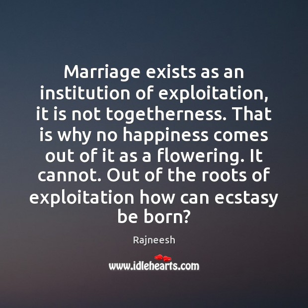 Image, Marriage exists as an institution of exploitation, it is not togetherness. That