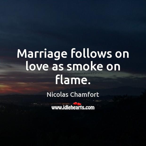 Marriage follows on love as smoke on flame. Image