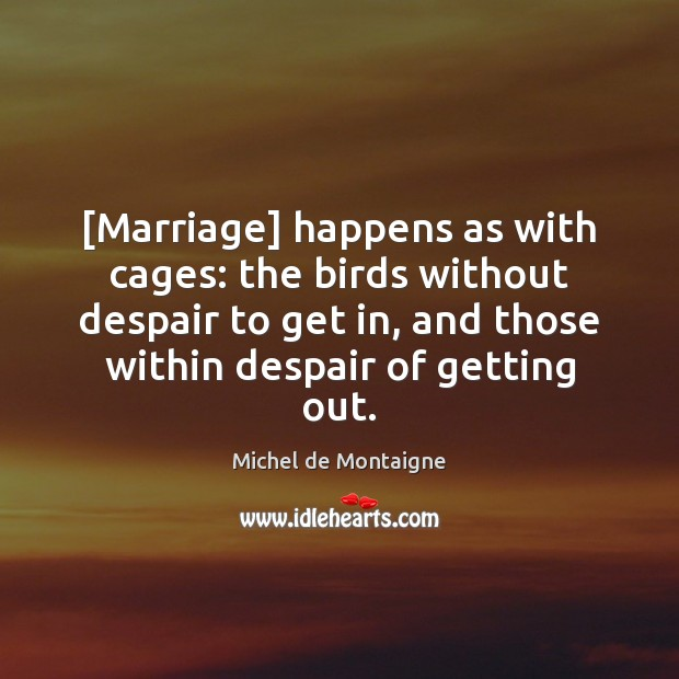 Image, [Marriage] happens as with cages: the birds without despair to get in,