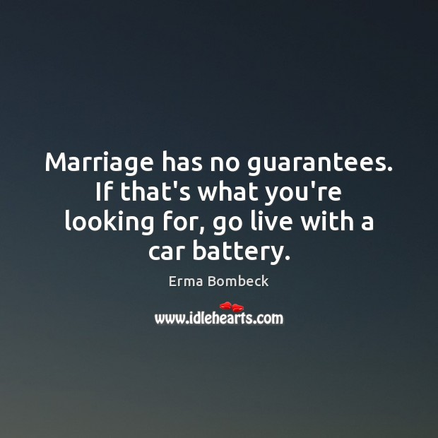 Image, Marriage has no guarantees. If that's what you're looking for, go live with a car battery.