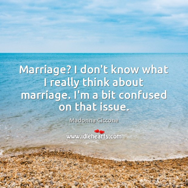 Marriage? I don't know what I really think about marriage. I'm a Madonna Ciccone Picture Quote