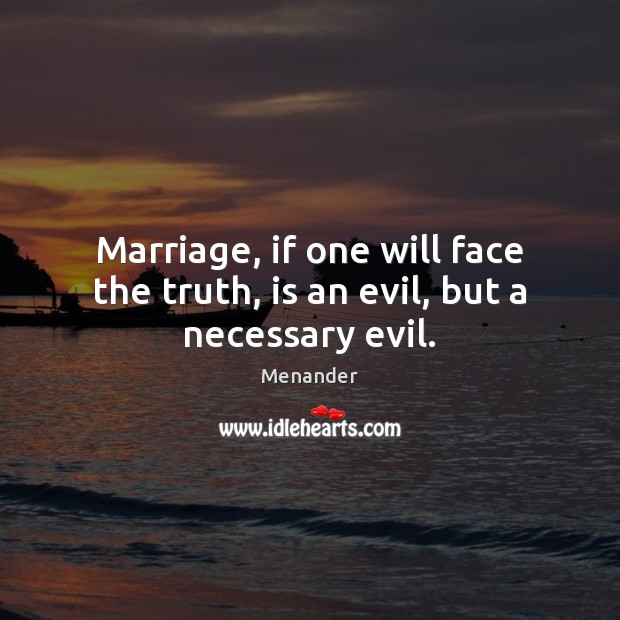 Marriage, if one will face the truth, is an evil, but a necessary evil. Menander Picture Quote