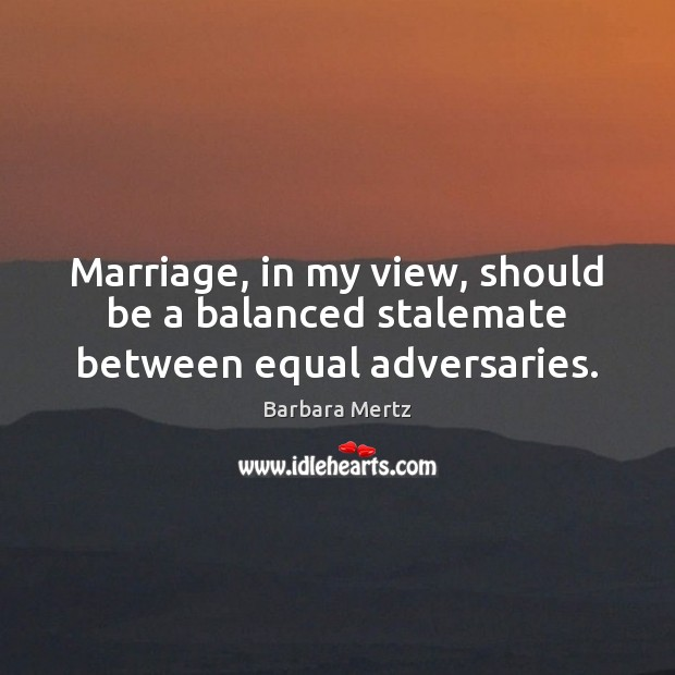Marriage, in my view, should be a balanced stalemate between equal adversaries. Image