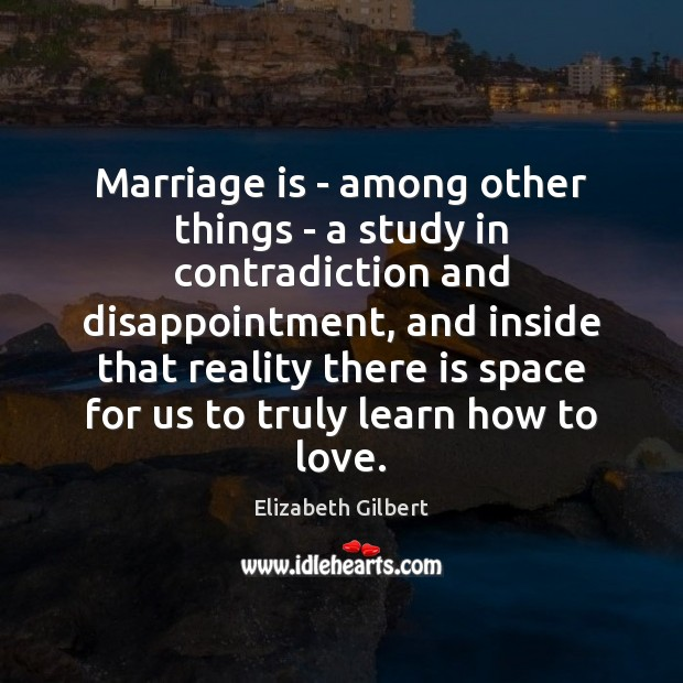 Marriage is – among other things – a study in contradiction and Elizabeth Gilbert Picture Quote