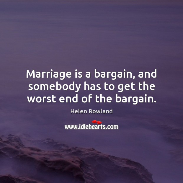 Image, Marriage is a bargain, and somebody has to get the worst end of the bargain.