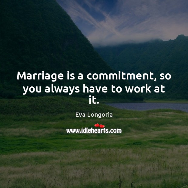 Marriage is a commitment, so you always have to work at it. Eva Longoria Picture Quote
