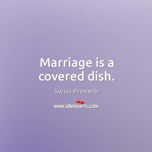 Marriage is a covered dish. Swiss Proverbs Image