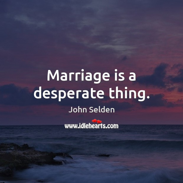 Marriage is a desperate thing. John Selden Picture Quote