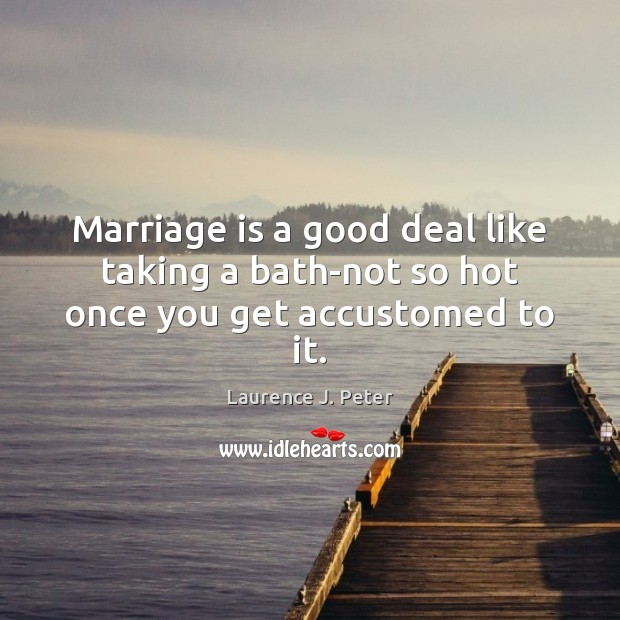 Marriage is a good deal like taking a bath-not so hot once you get accustomed to it. Laurence J. Peter Picture Quote
