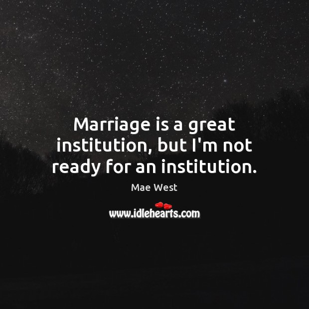 Image, Marriage is a great institution, but I'm not ready for an institution.