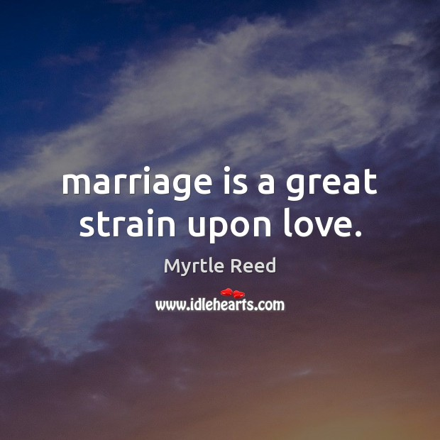 Marriage is a great strain upon love. Myrtle Reed Picture Quote