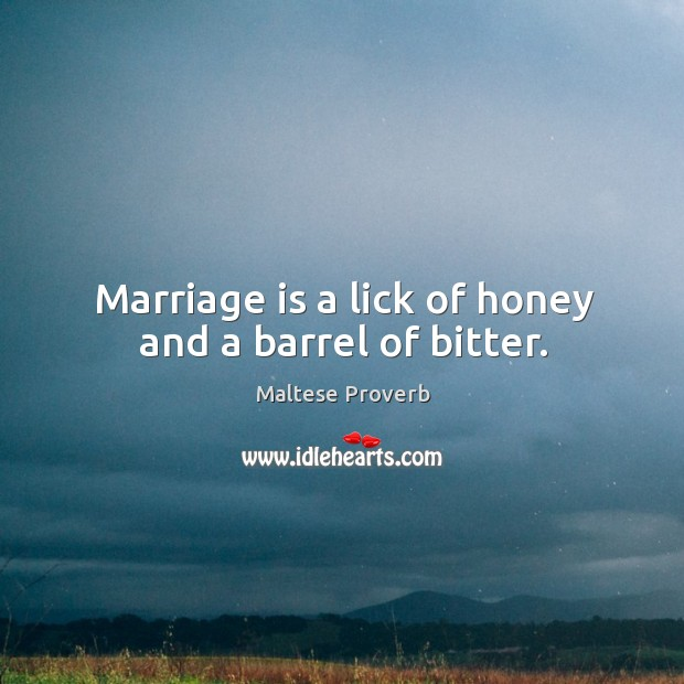 Marriage is a lick of honey and a barrel of bitter. Maltese Proverbs Image