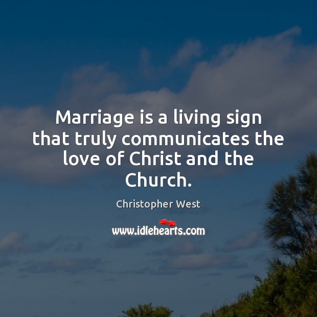 Marriage is a living sign that truly communicates the love of Christ and the Church. Christopher West Picture Quote