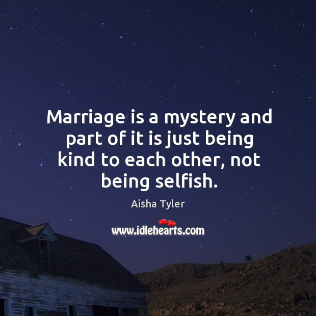 Marriage is a mystery and part of it is just being kind to each other, not being selfish. Aisha Tyler Picture Quote