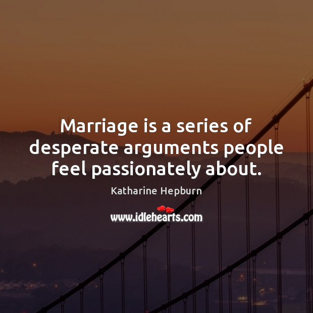 Image, Marriage is a series of desperate arguments people feel passionately about.