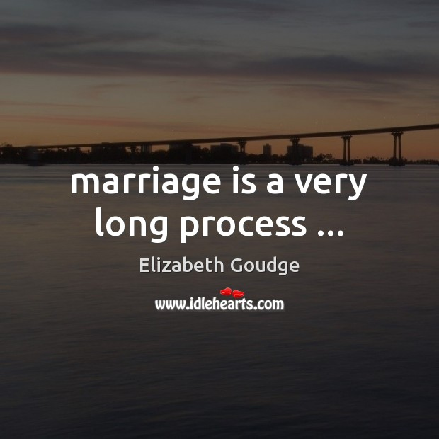 Marriage is a very long process … Elizabeth Goudge Picture Quote