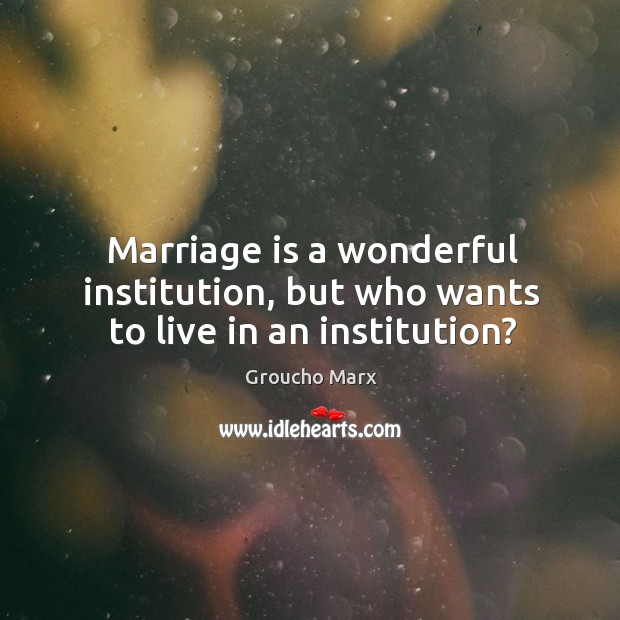 Marriage is a wonderful institution, but who wants to live in an institution? Image