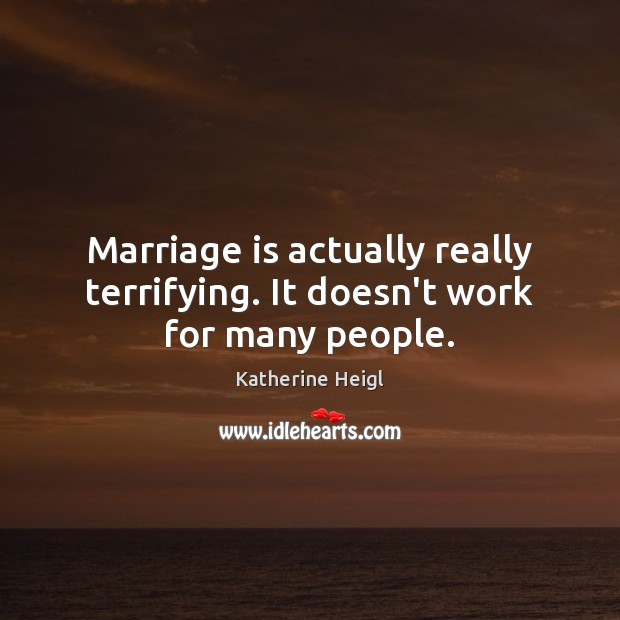 Marriage is actually really terrifying. It doesn't work for many people. Katherine Heigl Picture Quote