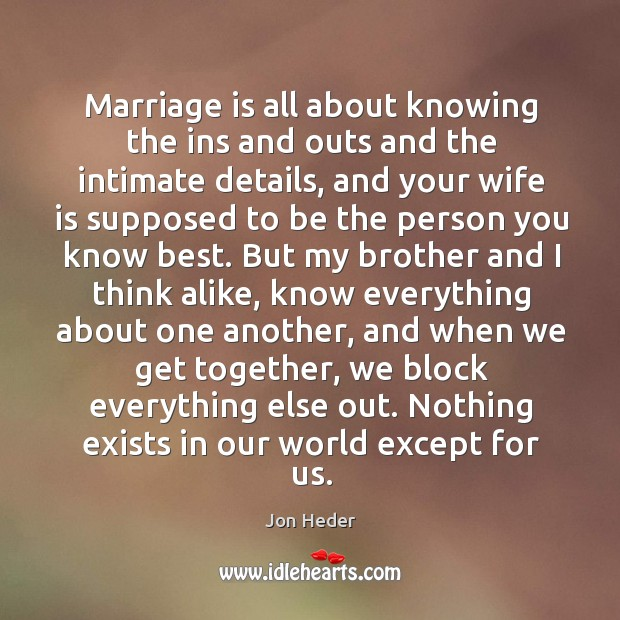 Marriage is all about knowing the ins and outs and the intimate details, and your wife Jon Heder Picture Quote