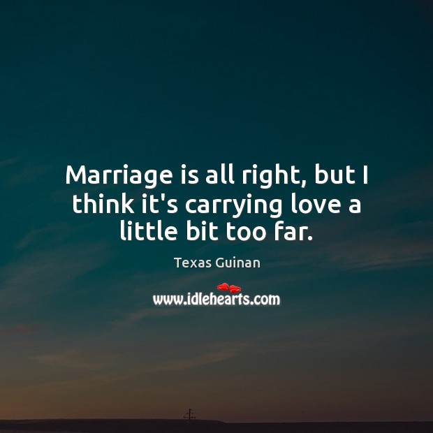 Marriage is all right, but I think it's carrying love a little bit too far. Image