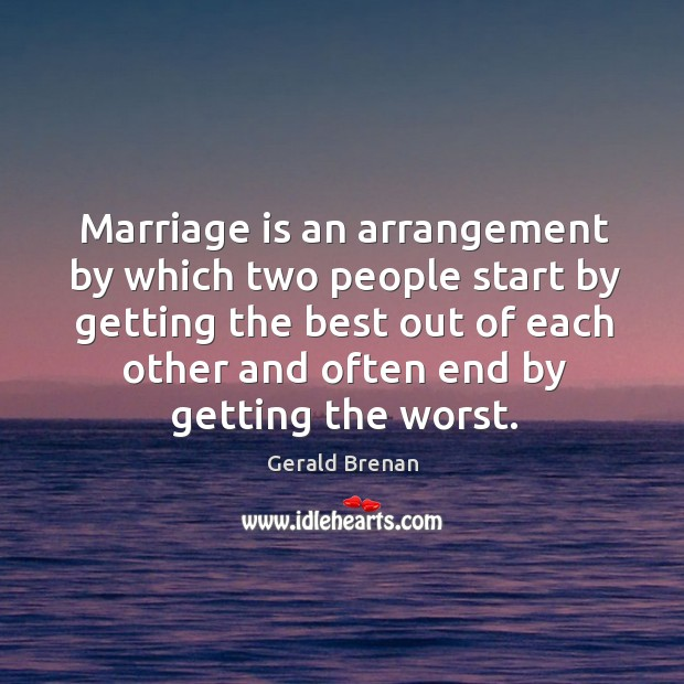 Marriage is an arrangement by which two people start by getting the Gerald Brenan Picture Quote