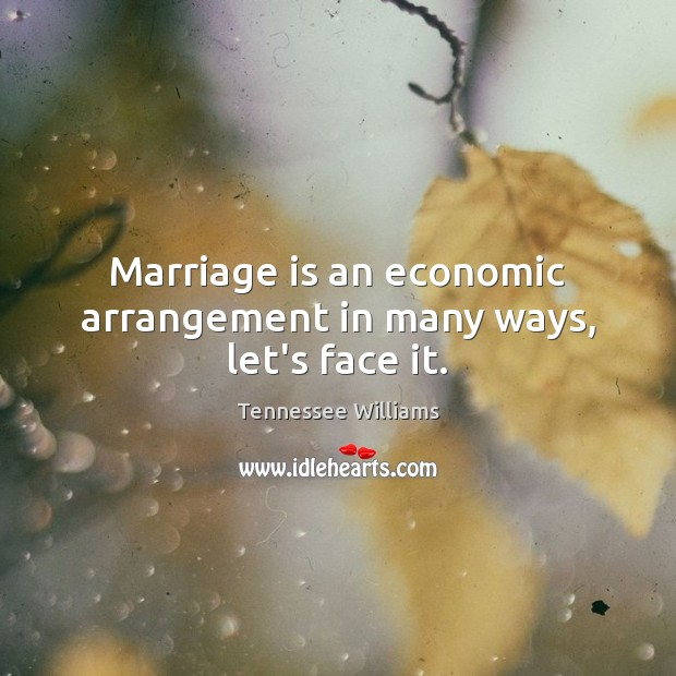 Marriage is an economic arrangement in many ways, let's face it. Tennessee Williams Picture Quote