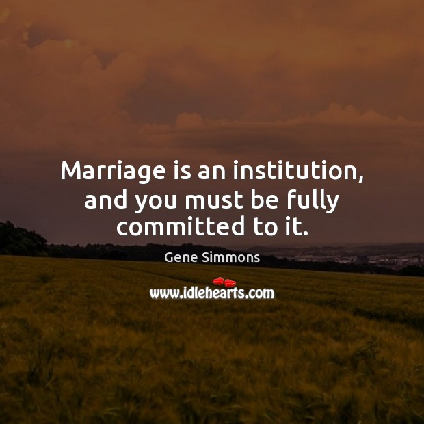 Marriage is an institution, and you must be fully committed to it. Gene Simmons Picture Quote