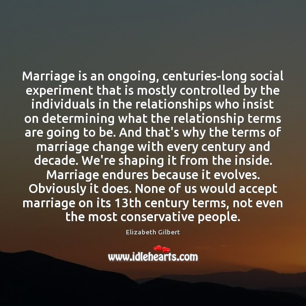 Marriage is an ongoing, centuries-long social experiment that is mostly controlled by Elizabeth Gilbert Picture Quote