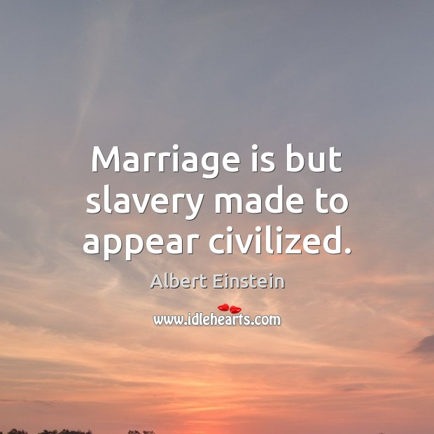 Marriage is but slavery made to appear civilized. Image
