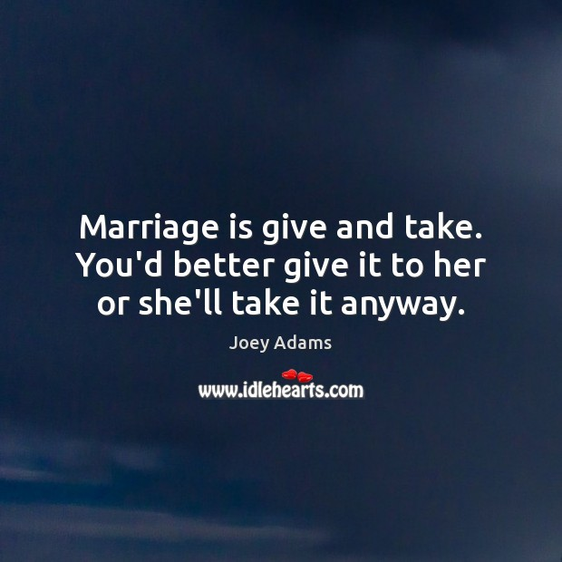 Image, Marriage is give and take. You'd better give it to her or she'll take it anyway.