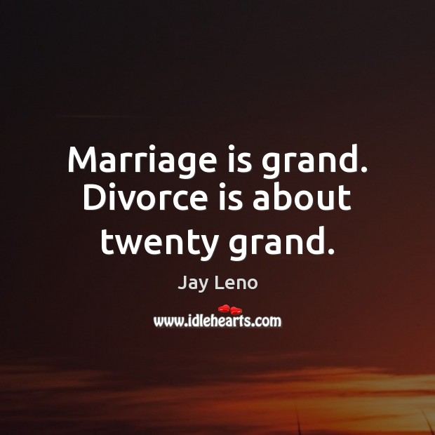 Image, Marriage is grand. Divorce is about twenty grand.