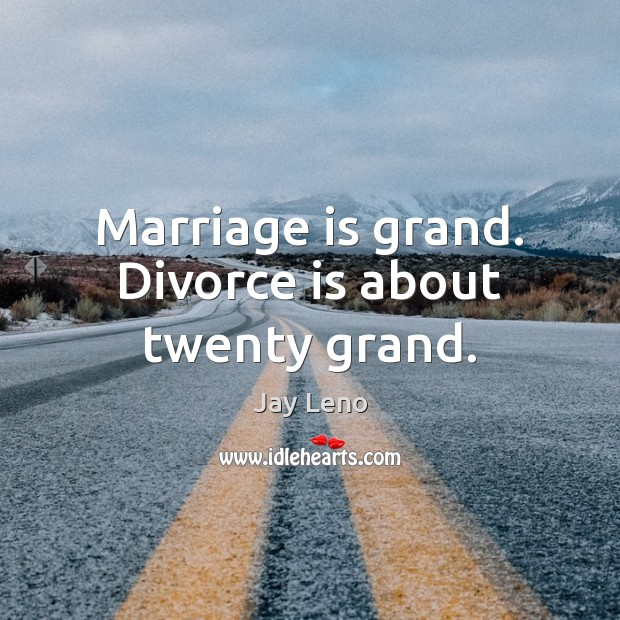 Marriage is grand. Divorce is about twenty grand. Image