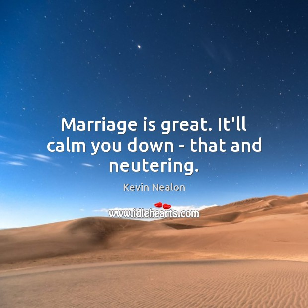 Image, Marriage is great. It'll calm you down – that and neutering.