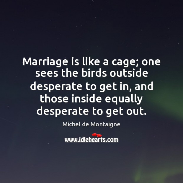 Image, Marriage is like a cage; one sees the birds outside desperate to