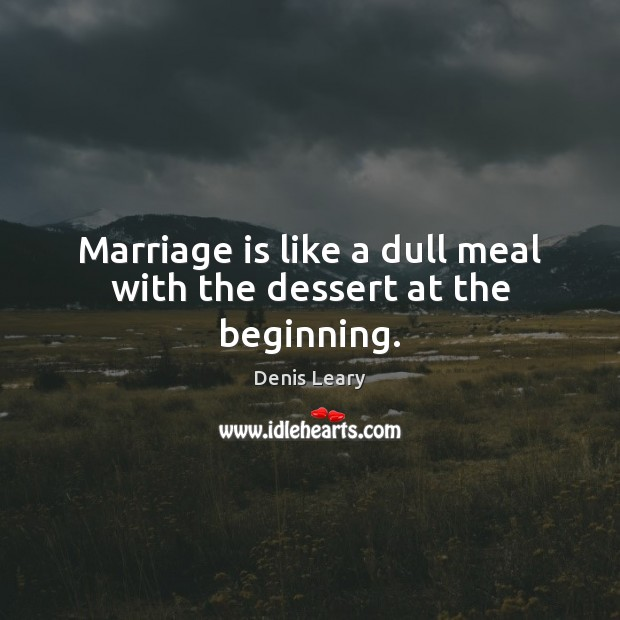 Marriage is like a dull meal with the dessert at the beginning. Denis Leary Picture Quote
