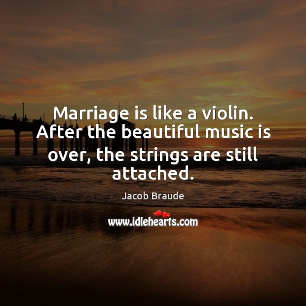 Image, Marriage is like a violin. After the beautiful music is over, the