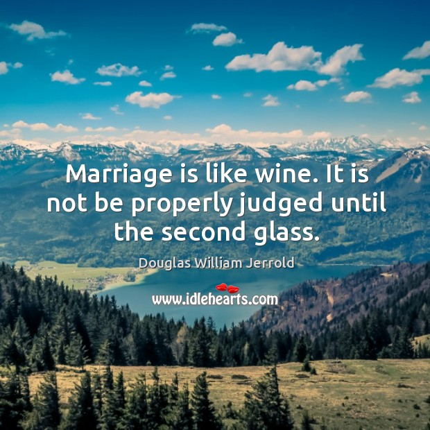 Image, Marriage is like wine. It is not be properly judged until the second glass.