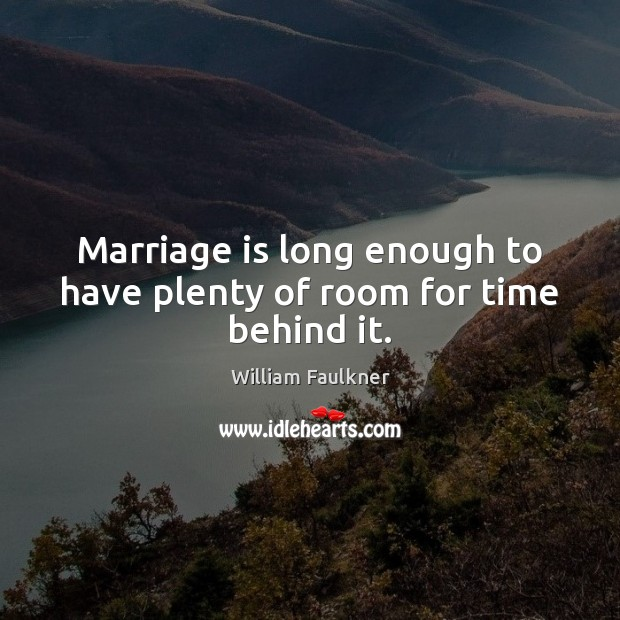 Marriage is long enough to have plenty of room for time behind it. William Faulkner Picture Quote