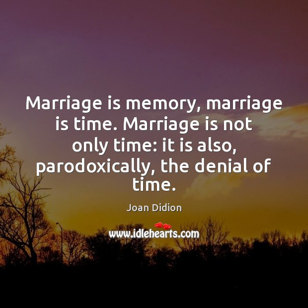 Marriage is memory, marriage is time. Marriage is not only time: it Joan Didion Picture Quote