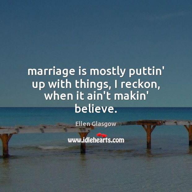 Marriage is mostly puttin' up with things, I reckon, when it ain't makin' believe. Ellen Glasgow Picture Quote