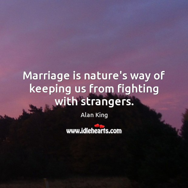 Marriage is nature's way of keeping us from fighting with strangers. Image