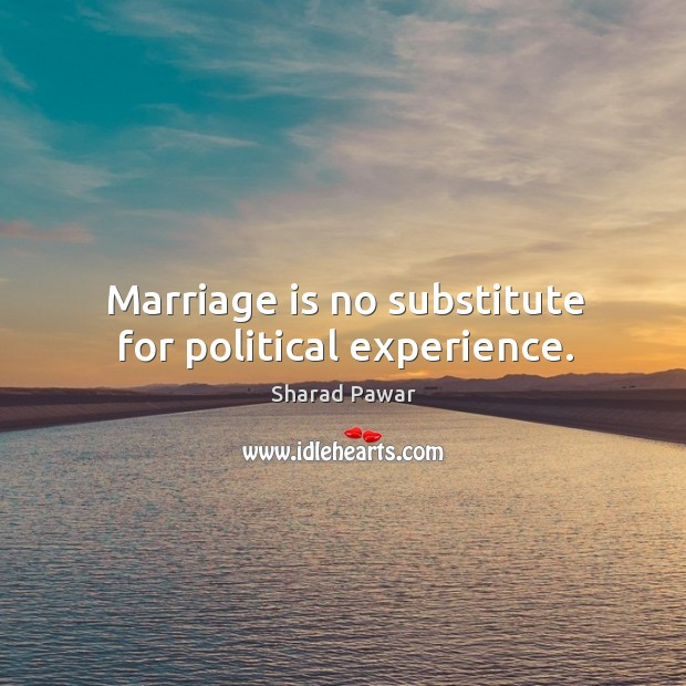 Marriage is no substitute for political experience. Sharad Pawar Picture Quote