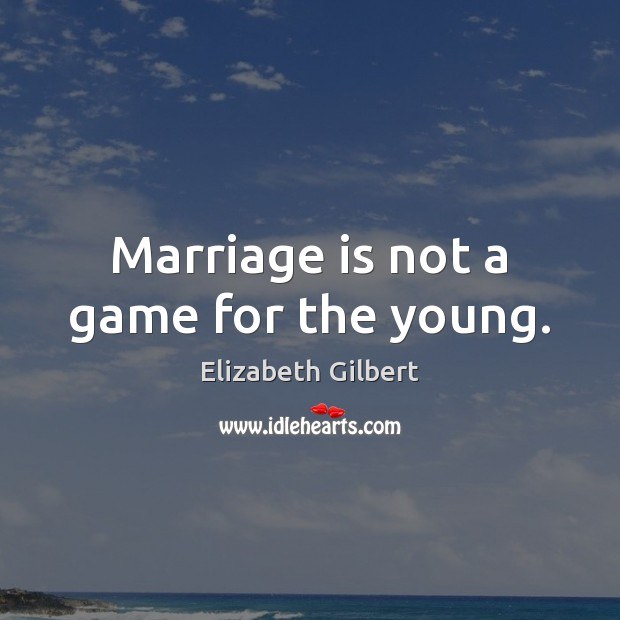 Marriage is not a game for the young. Elizabeth Gilbert Picture Quote